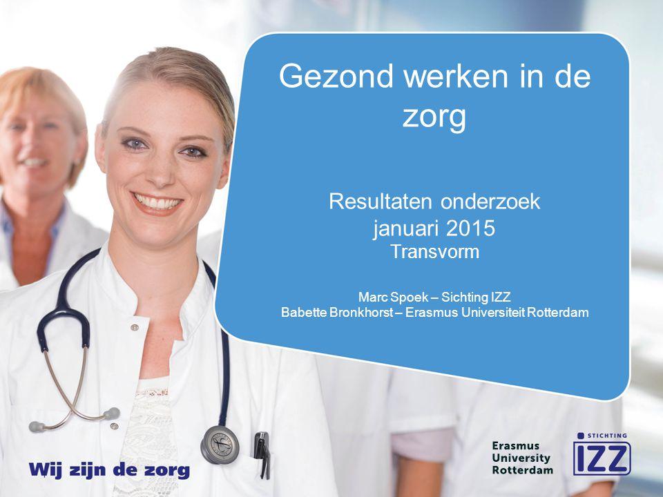 1 Gezond werken in de zorg Resultaten onderzoek januari 2015 Transvorm Marc Spoek – Sichting IZZ Babette Bronkhorst – Erasmus Universiteit Rotterdam