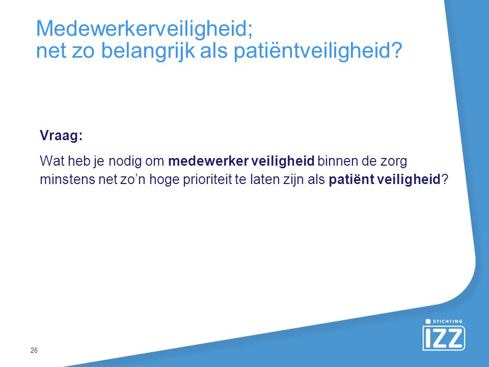 Medewerkerveiligheid; net zo belangrijk als patiëntveiligheid? Vraag: Wat heb je nodig om medewerker veiligheid binnen de zorg minstens net zo'n hoge