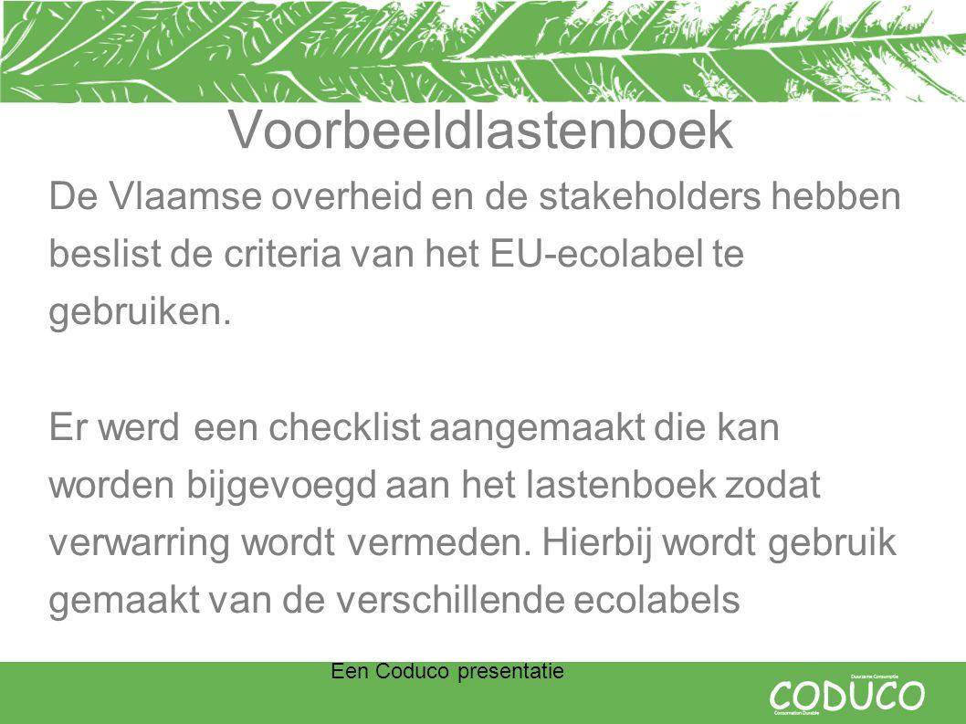 Een Coduco presentatie Voorbeeldlastenboek De Vlaamse overheid en de stakeholders hebben beslist de criteria van het EU-ecolabel te gebruiken.