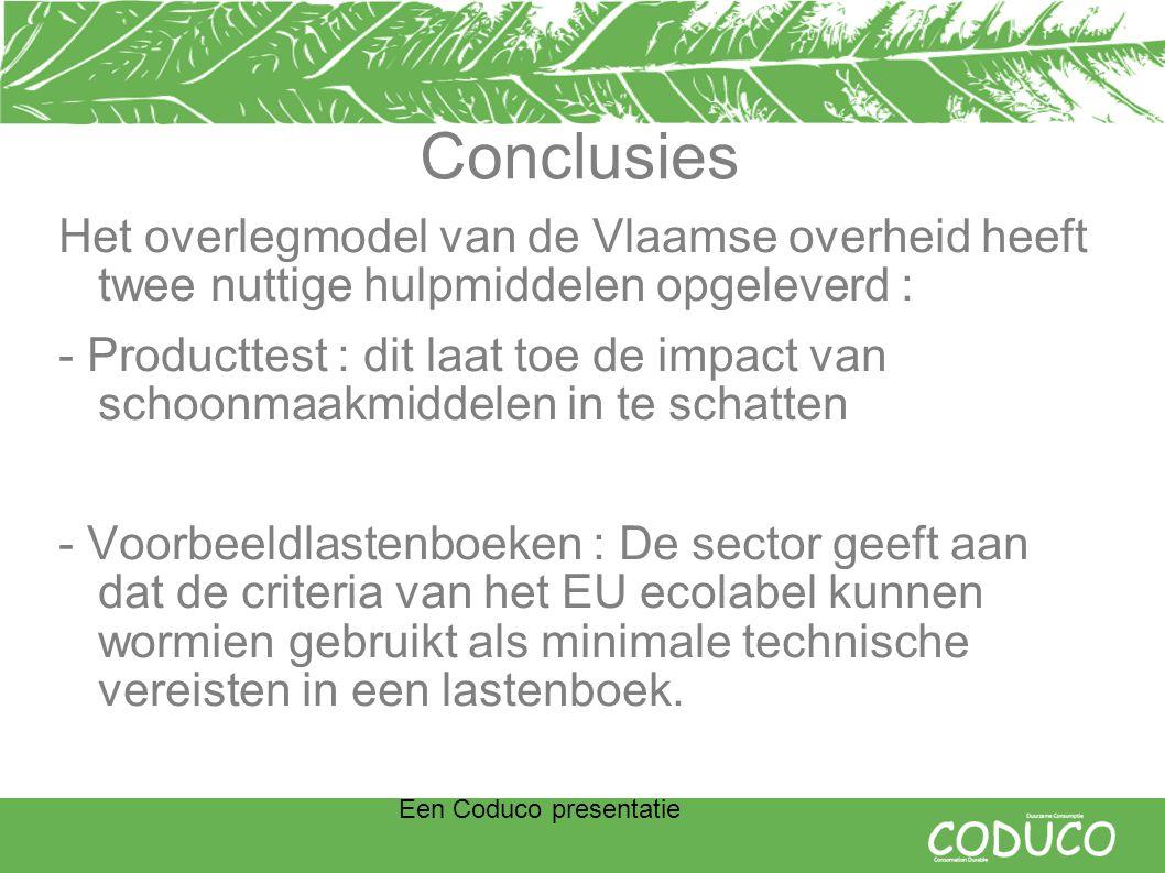 Een Coduco presentatie Conclusies Het overlegmodel van de Vlaamse overheid heeft twee nuttige hulpmiddelen opgeleverd : - Producttest : dit laat toe de impact van schoonmaakmiddelen in te schatten - Voorbeeldlastenboeken : De sector geeft aan dat de criteria van het EU ecolabel kunnen wormien gebruikt als minimale technische vereisten in een lastenboek.