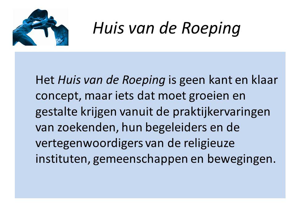 Huis van de Roeping Het Huis van de Roeping is geen kant en klaar concept, maar iets dat moet groeien en gestalte krijgen vanuit de praktijkervaringen van zoekenden, hun begeleiders en de vertegenwoordigers van de religieuze instituten, gemeenschappen en bewegingen.