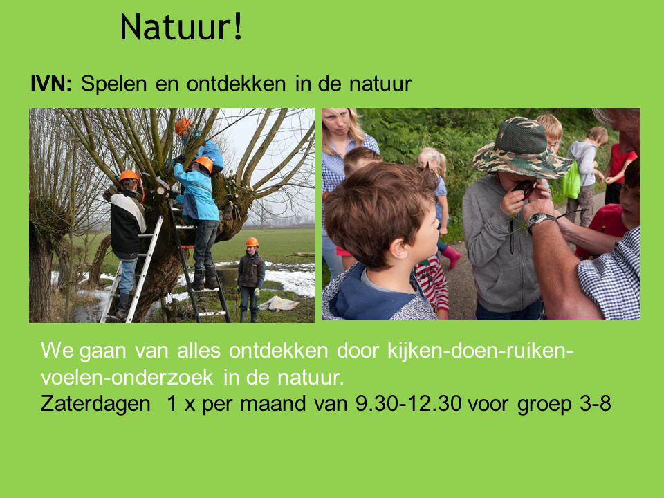 Natuur! IVN: Spelen en ontdekken in de natuur We gaan van alles ontdekken door kijken-doen-ruiken- voelen-onderzoek in de natuur. Zaterdagen 1 x per m