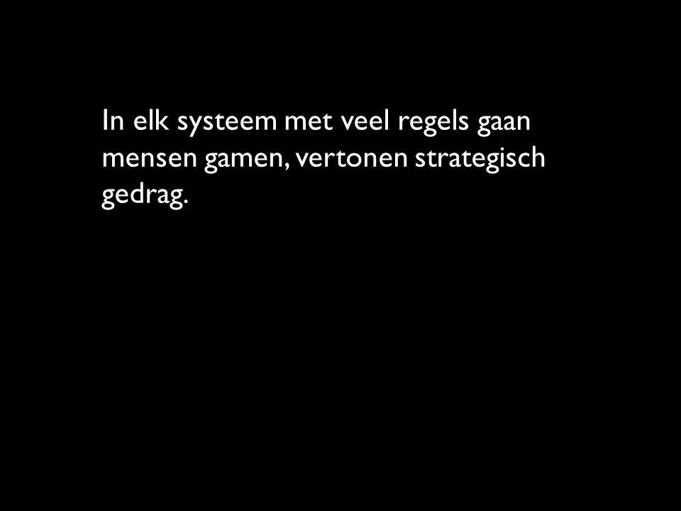 In elk systeem met veel regels gaan mensen gamen, vertonen strategisch gedrag.