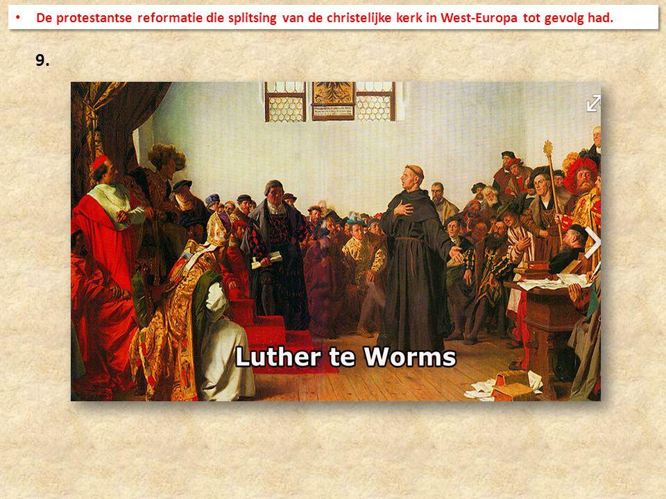 9. De protestantse reformatie die splitsing van de christelijke kerk in West-Europa tot gevolg had.