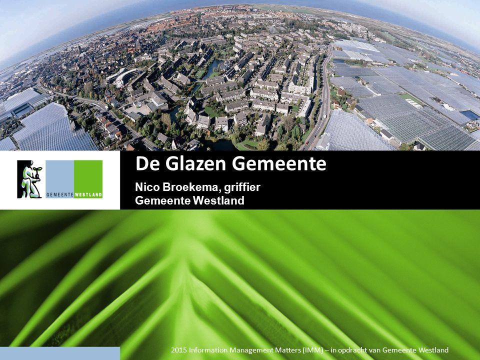 2015 Information Management Matters (IMM) – in opdracht van Gemeente Westland De Glazen Gemeente Nico Broekema, griffier Gemeente Westland