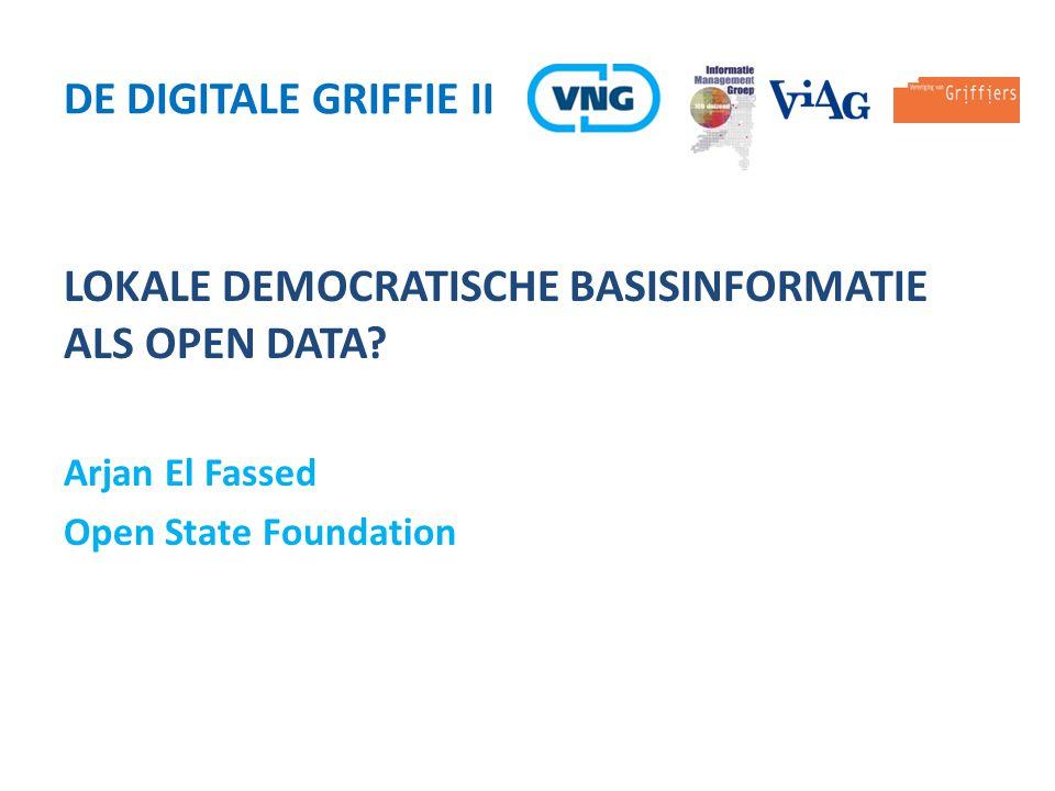 LOKALE DEMOCRATISCHE BASISINFORMATIE ALS OPEN DATA? Arjan El Fassed Open State Foundation DE DIGITALE GRIFFIE II