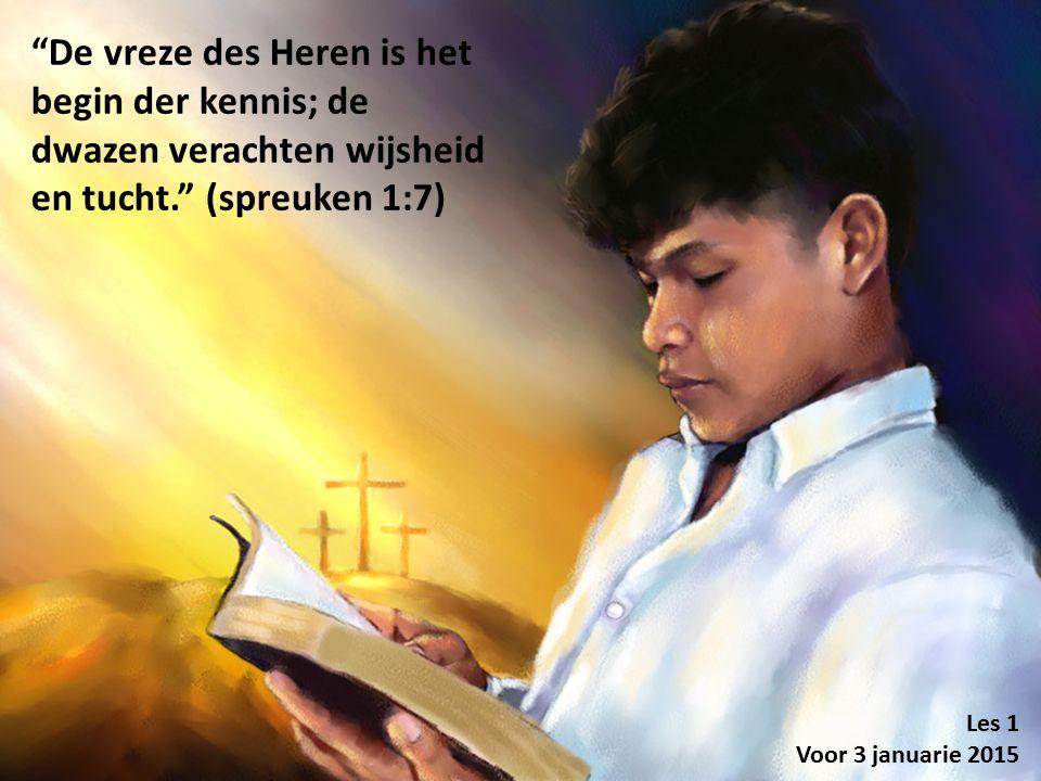 """""""De vreze des Heren is het begin der kennis; de dwazen verachten wijsheid en tucht."""" (spreuken 1:7) Les 1 Voor 3 januarie 2015"""