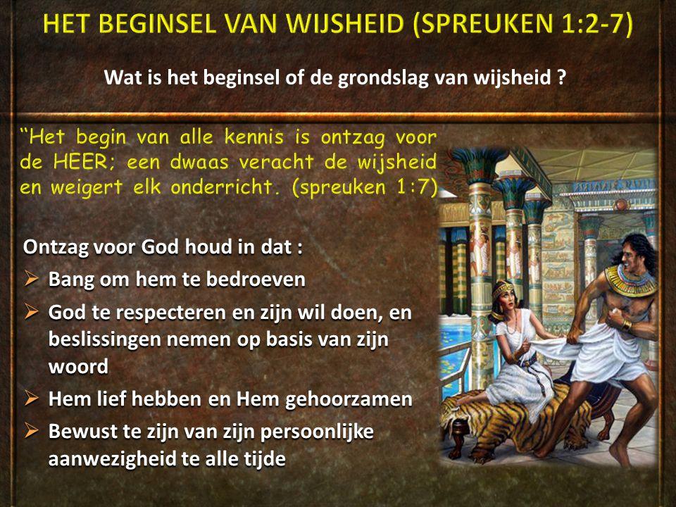 Wat is het beginsel of de grondslag van wijsheid ? Ontzag voor God houd in dat :  Bang om hem te bedroeven  God te respecteren en zijn wil doen, en