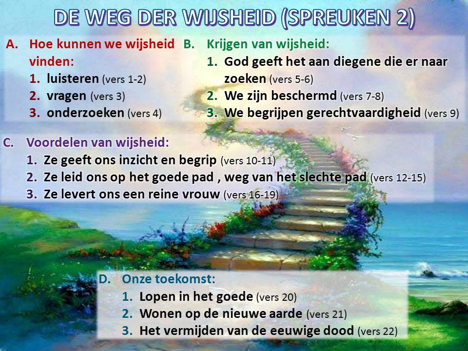 A.Hoe kunnen we wijsheid vinden: 1.luisteren (vers 1-2) 2.vragen (vers 3) 3.onderzoeken (vers 4) D.Onze toekomst: 1.Lopen in het goede (vers 20) 2.Won