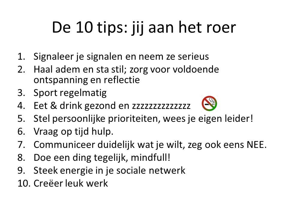 De 10 tips: jij aan het roer 1.Signaleer je signalen en neem ze serieus 2.Haal adem en sta stil; zorg voor voldoende ontspanning en reflectie 3.Sport