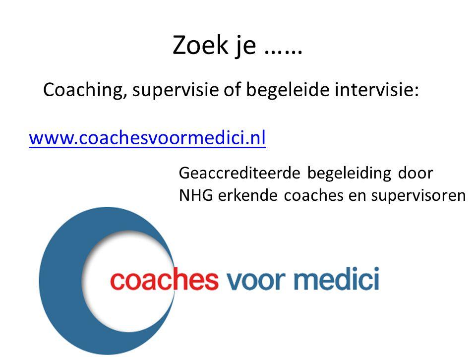 Zoek je …… www.coachesvoormedici.nl Coaching, supervisie of begeleide intervisie: Geaccrediteerde begeleiding door NHG erkende coaches en supervisoren