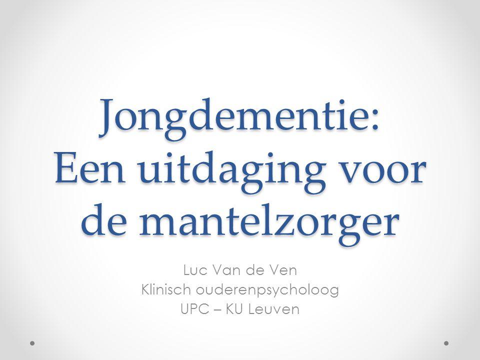 Jongdementie: Een uitdaging voor de mantelzorger Luc Van de Ven Klinisch ouderenpsycholoog UPC – KU Leuven