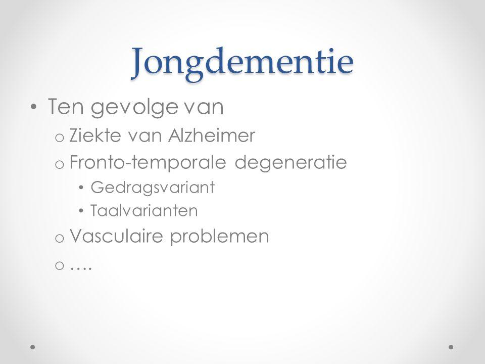 Jongdementie Ten gevolge van o Ziekte van Alzheimer o Fronto-temporale degeneratie Gedragsvariant Taalvarianten o Vasculaire problemen o ….