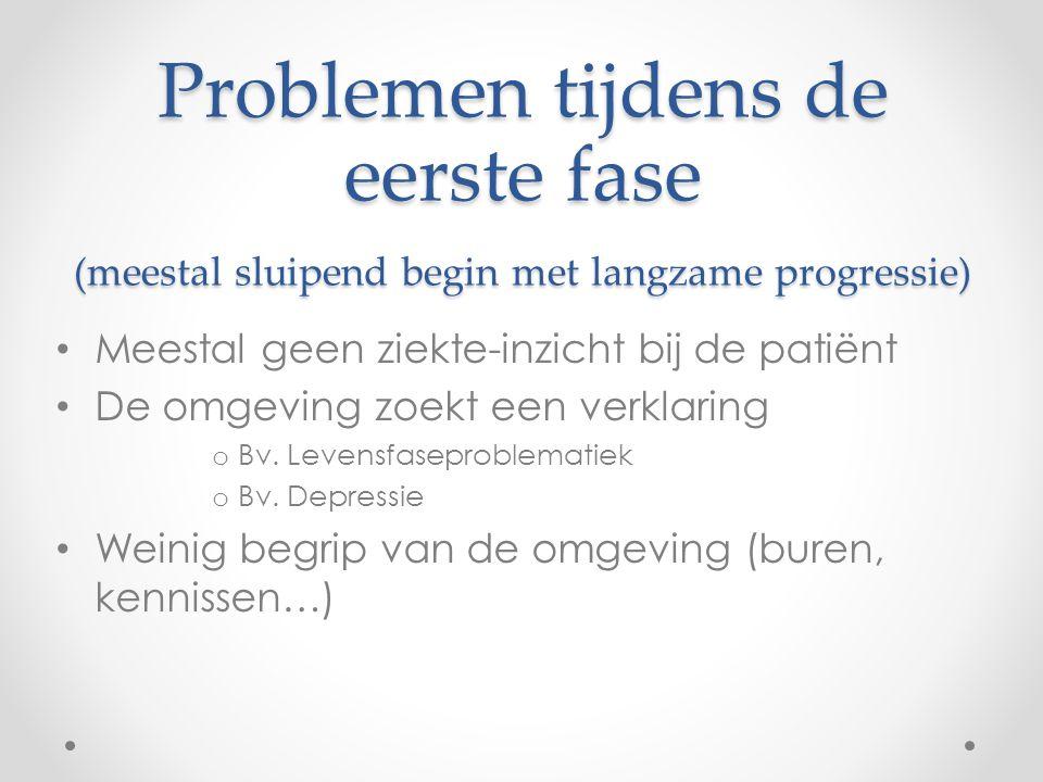 Problemen tijdens de eerste fase (meestal sluipend begin met langzame progressie) Meestal geen ziekte-inzicht bij de patiënt De omgeving zoekt een ver