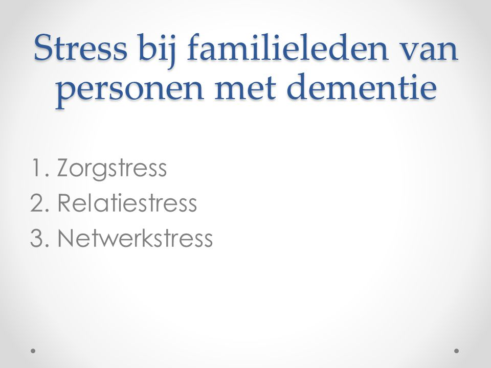 Stress bij familieleden van personen met dementie 1. Zorgstress 2. Relatiestress 3. Netwerkstress