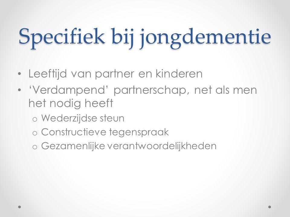 Specifiek bij jongdementie Leeftijd van partner en kinderen 'Verdampend' partnerschap, net als men het nodig heeft o Wederzijdse steun o Constructieve