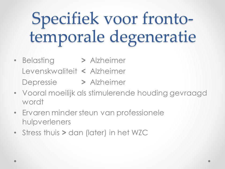 Specifiek voor fronto- temporale degeneratie Belasting > Alzheimer Levenskwaliteit < Alzheimer Depressie > Alzheimer Vooral moeilijk als stimulerende