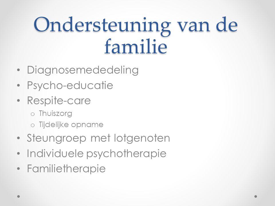 Ondersteuning van de familie Diagnosemededeling Psycho-educatie Respite-care o Thuiszorg o Tijdelijke opname Steungroep met lotgenoten Individuele psy