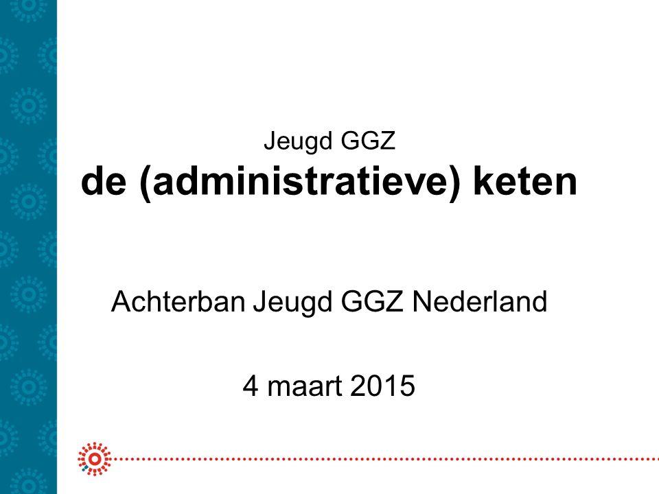Jeugd GGZ de (administratieve) keten Achterban Jeugd GGZ Nederland 4 maart 2015
