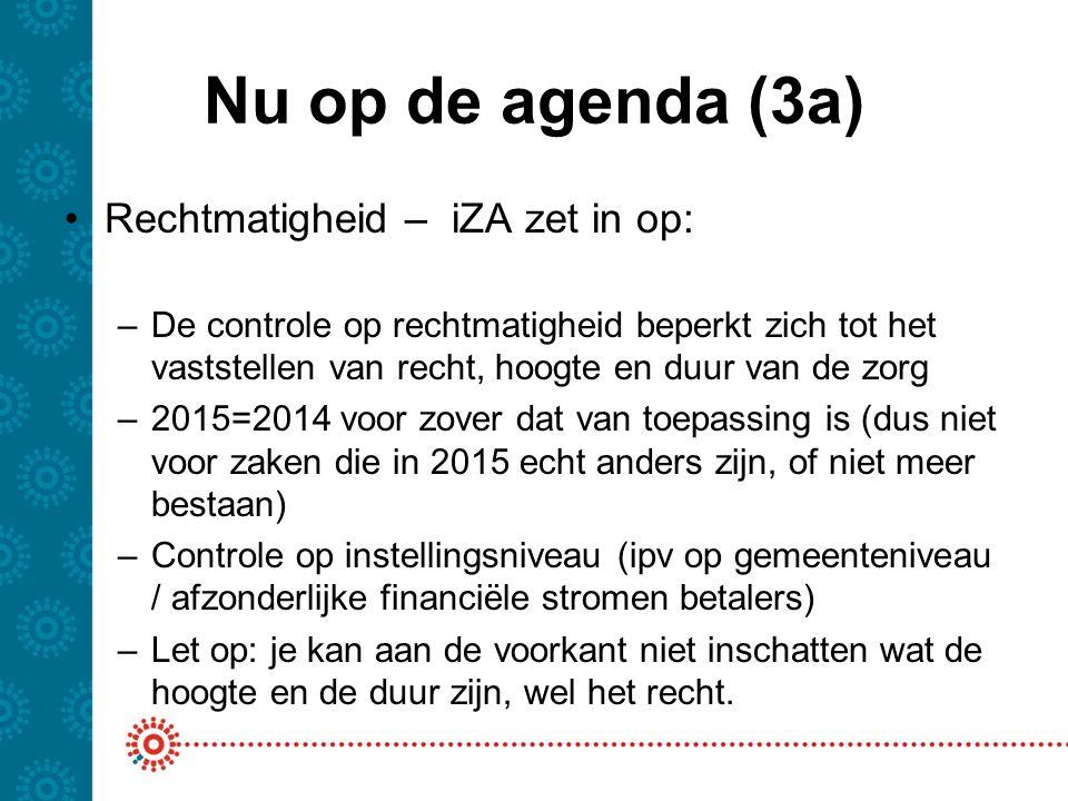 Nu op de agenda (3a) Rechtmatigheid – iZA zet in op: –De controle op rechtmatigheid beperkt zich tot het vaststellen van recht, hoogte en duur van de zorg –2015=2014 voor zover dat van toepassing is (dus niet voor zaken die in 2015 echt anders zijn, of niet meer bestaan) –Controle op instellingsniveau (ipv op gemeenteniveau / afzonderlijke financiële stromen betalers) –Let op: je kan aan de voorkant niet inschatten wat de hoogte en de duur zijn, wel het recht.