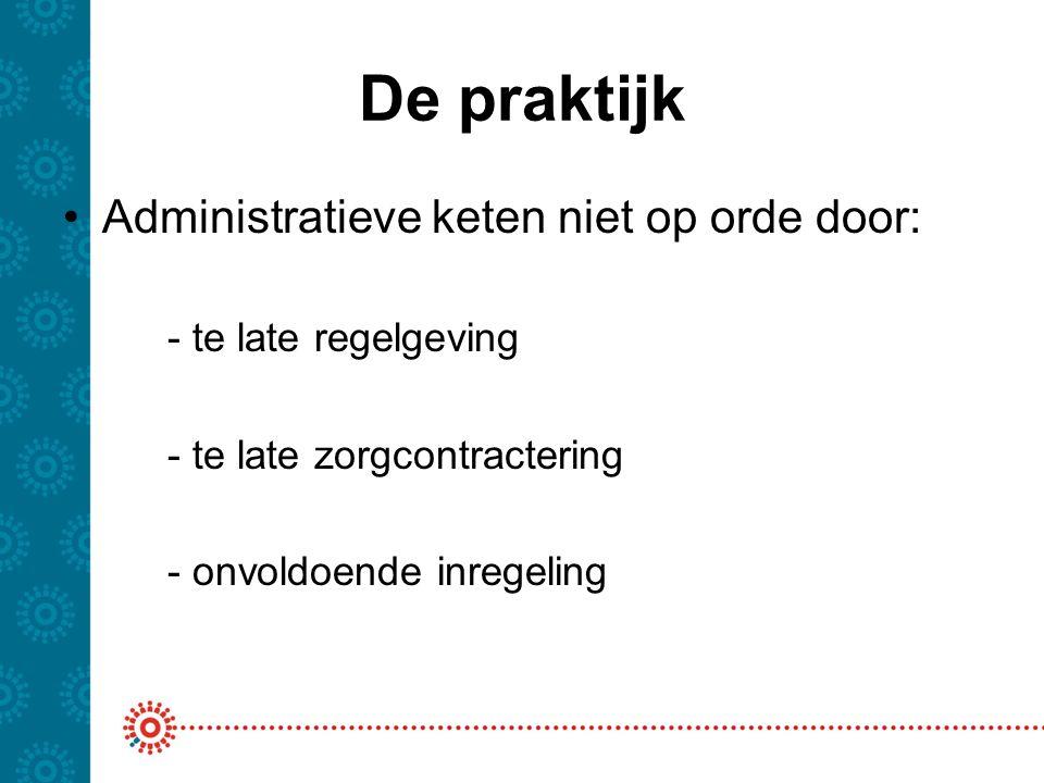 De praktijk Administratieve keten niet op orde door: - te late regelgeving - te late zorgcontractering - onvoldoende inregeling