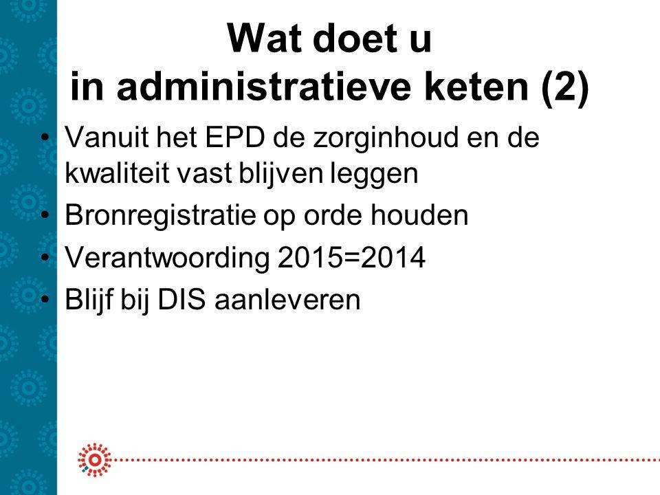 Wat doet u in administratieve keten (2) Vanuit het EPD de zorginhoud en de kwaliteit vast blijven leggen Bronregistratie op orde houden Verantwoording 2015=2014 Blijf bij DIS aanleveren
