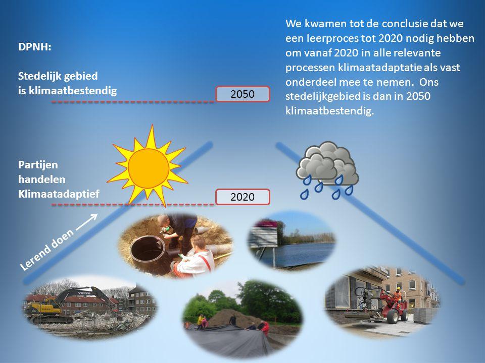 2050 2020 Partijen handelen Klimaatadaptief Stedelijk gebied is klimaatbestendig Lerend doen DPNH: We kwamen tot de conclusie dat we een leerproces tot 2020 nodig hebben om vanaf 2020 in alle relevante processen klimaatadaptatie als vast onderdeel mee te nemen.