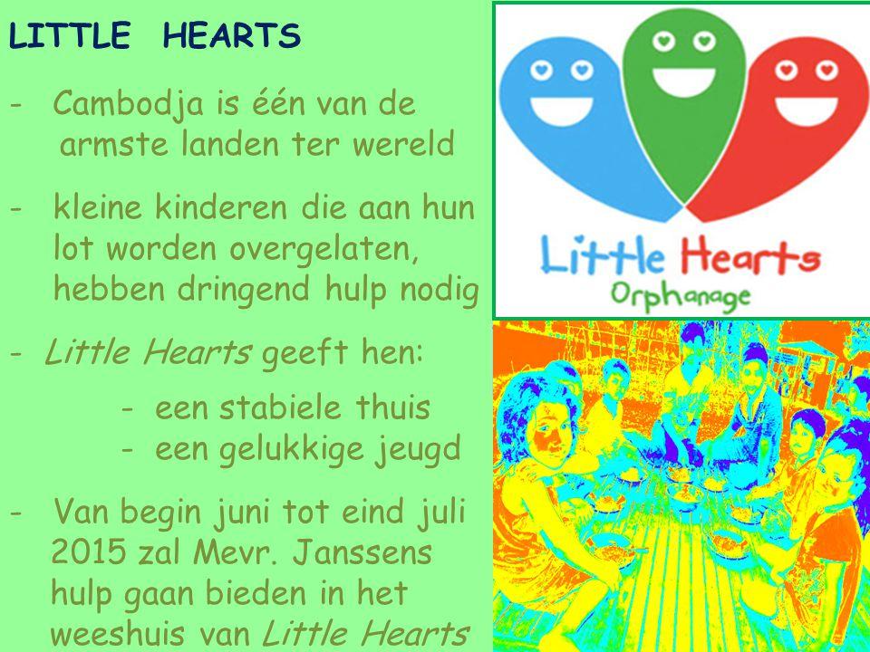 LITTLE HEARTS -Cambodja is één van de armste landen ter wereld -kleine kinderen die aan hun lot worden overgelaten, hebben dringend hulp nodig -Little Hearts geeft hen: - een stabiele thuis - een gelukkige jeugd -Van begin juni tot eind juli 2015 zal Mevr.
