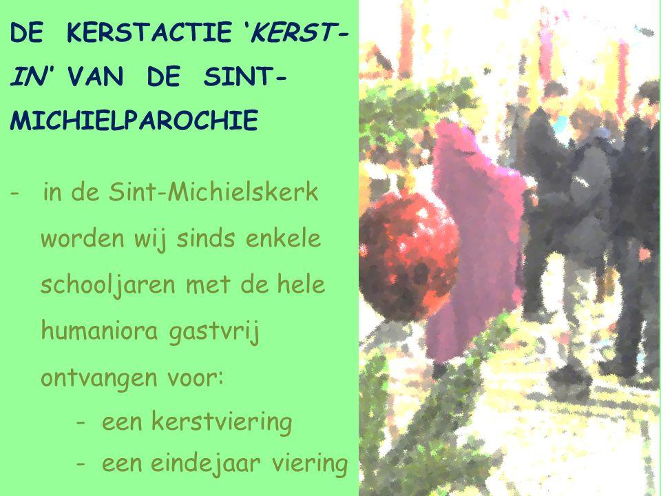 DE KERSTACTIE 'KERST- IN'' VAN DE SINT- MICHIELPAROCHIE -in de Sint-Michielskerk worden wij sinds enkele schooljaren met de hele humaniora gastvrij ontvangen voor: - een kerstviering - een eindejaar viering