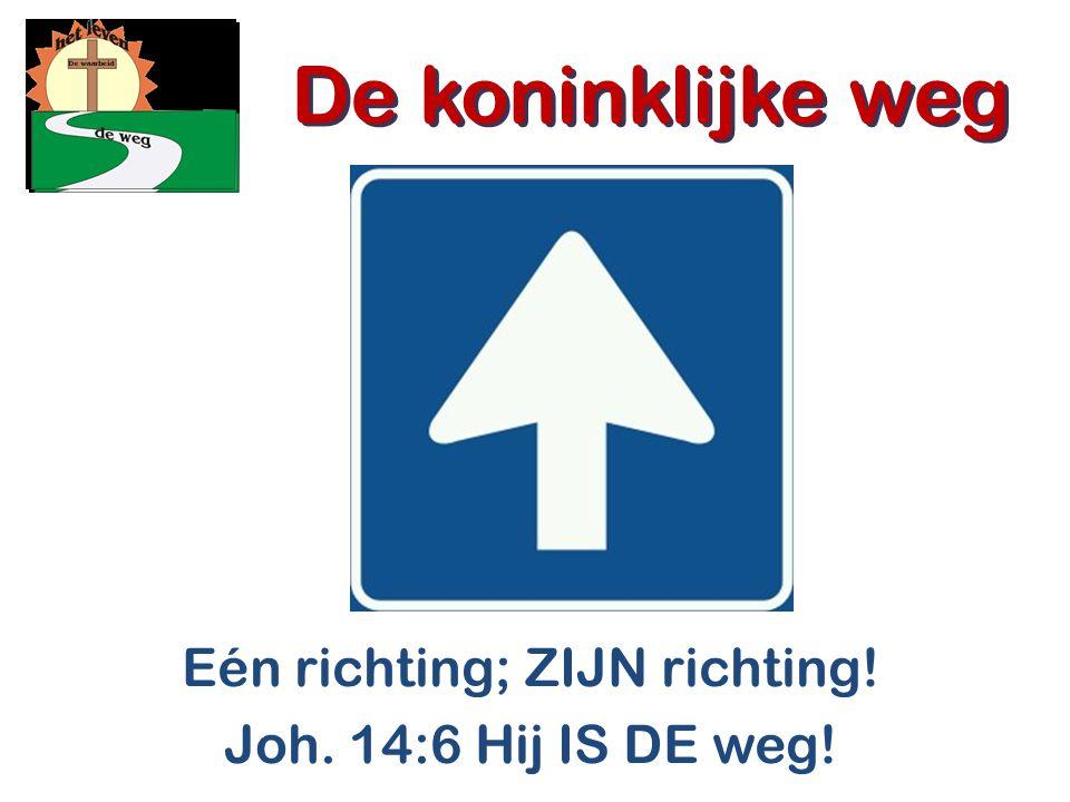 De koninklijke weg Eén richting; ZIJN richting! Joh. 14:6 Hij IS DE weg! De koninklijke weg