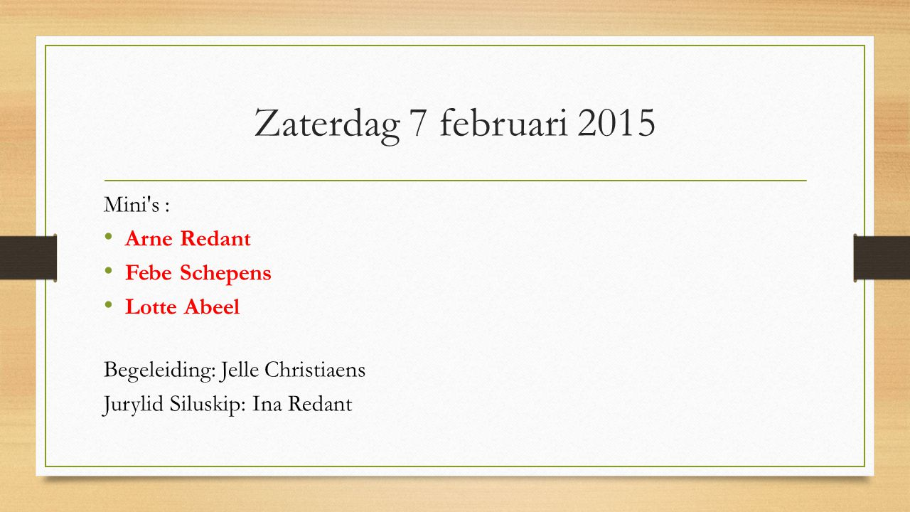 Zaterdag 7 februari 2015 Mini s : Arne Redant Febe Schepens Lotte Abeel Begeleiding: Jelle Christiaens Jurylid Siluskip: Ina Redant