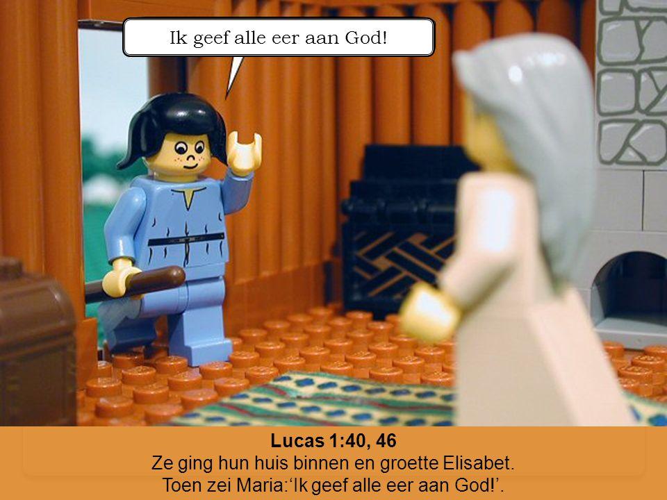 Lucas 1:40, 46 Ze ging hun huis binnen en groette Elisabet. Toen zei Maria:'Ik geef alle eer aan God!'. Ik geef alle eer aan God!