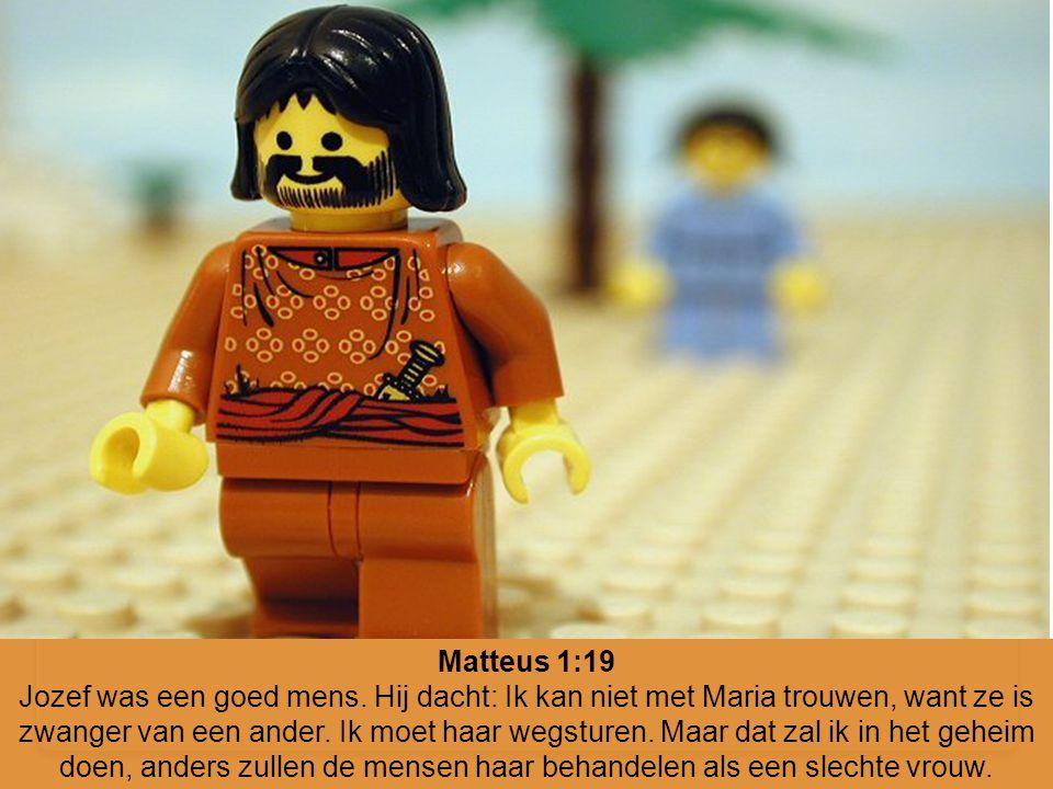 Matteus 1:19 Jozef was een goed mens. Hij dacht: Ik kan niet met Maria trouwen, want ze is zwanger van een ander. Ik moet haar wegsturen. Maar dat zal