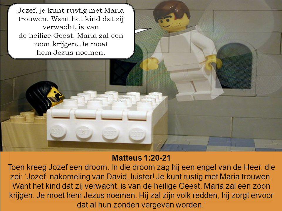 Matteus 1:20-21 Toen kreeg Jozef een droom. In die droom zag hij een engel van de Heer, die zei: 'Jozef, nakomeling van David, luister! Je kunt rustig