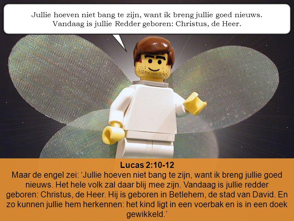 Lucas 2:10-12 Maar de engel zei: 'Jullie hoeven niet bang te zijn, want ik breng jullie goed nieuws. Het hele volk zal daar blij mee zijn. Vandaag is