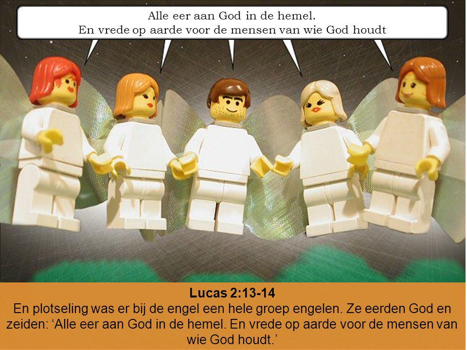 Lucas 2:13-14 En plotseling was er bij de engel een hele groep engelen. Ze eerden God en zeiden: 'Alle eer aan God in de hemel. En vrede op aarde voor