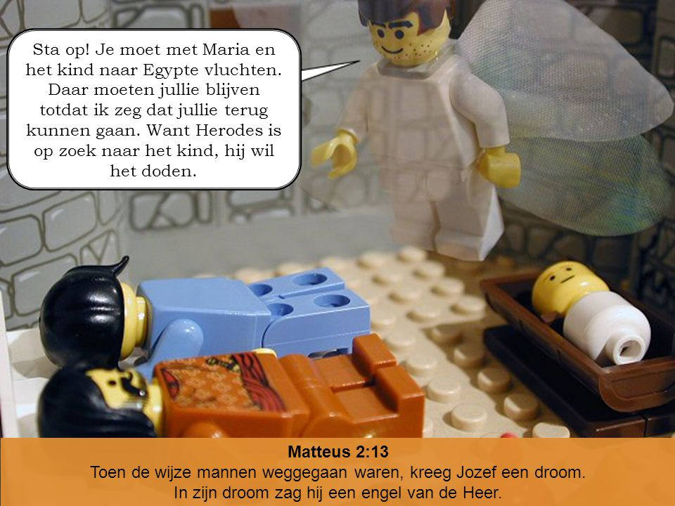 Matteus 2:13 Toen de wijze mannen weggegaan waren, kreeg Jozef een droom. In zijn droom zag hij een engel van de Heer. Sta op! Je moet met Maria en he