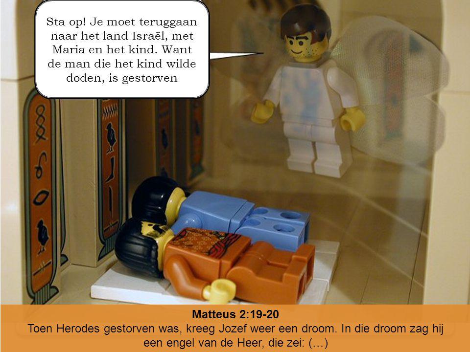 Matteus 2:19-20 Toen Herodes gestorven was, kreeg Jozef weer een droom. In die droom zag hij een engel van de Heer, die zei: (…) Sta op! Je moet terug