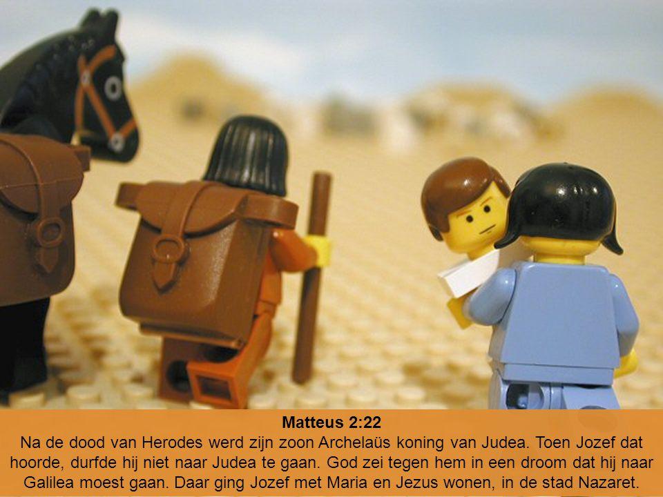 Matteus 2:22 Na de dood van Herodes werd zijn zoon Archelaüs koning van Judea. Toen Jozef dat hoorde, durfde hij niet naar Judea te gaan. God zei tege