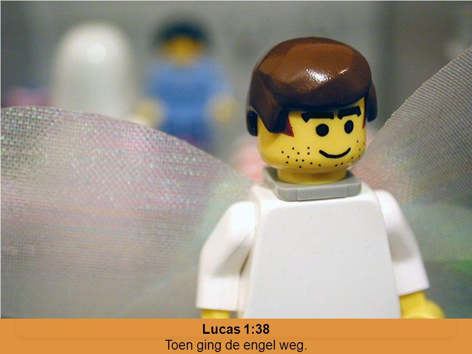 Lucas 1:38 Toen ging de engel weg.