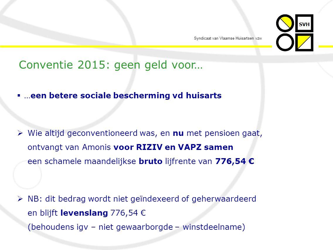 Syndicaat van Vlaamse Huisartsen vzw  …een betere sociale bescherming vd huisarts  Wie altijd geconventioneerd was, en nu met pensioen gaat, ontvangt van Amonis voor RIZIV en VAPZ samen een schamele maandelijkse bruto lijfrente van 776,54 €  NB: dit bedrag wordt niet geïndexeerd of geherwaardeerd en blijft levenslang 776,54 € (behoudens igv – niet gewaarborgde – winstdeelname) Conventie 2015: geen geld voor…