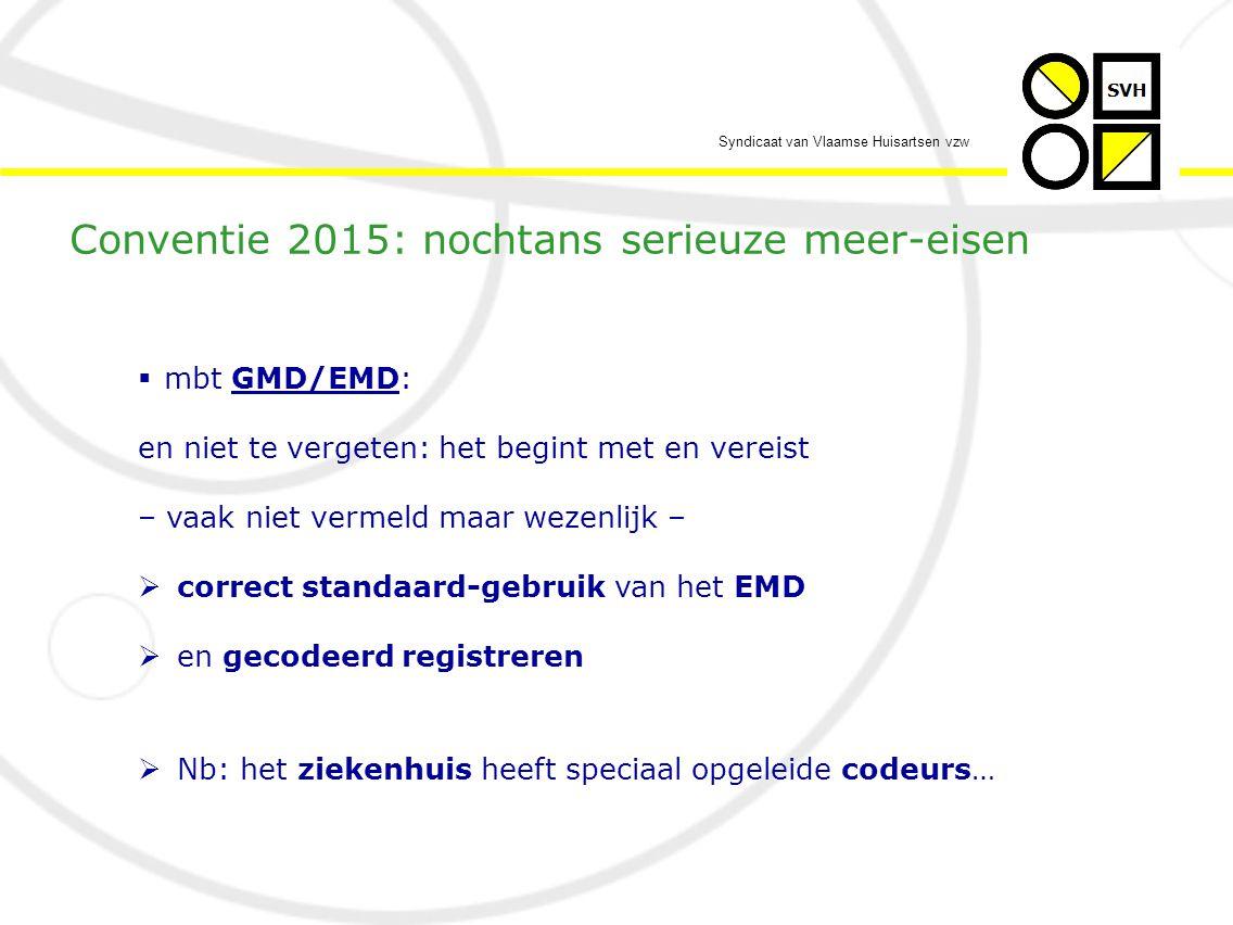 Syndicaat van Vlaamse Huisartsen vzw  mbt GMD/EMD: en niet te vergeten: het begint met en vereist – vaak niet vermeld maar wezenlijk –  correct standaard-gebruik van het EMD  en gecodeerd registreren  Nb: het ziekenhuis heeft speciaal opgeleide codeurs… Conventie 2015: nochtans serieuze meer-eisen