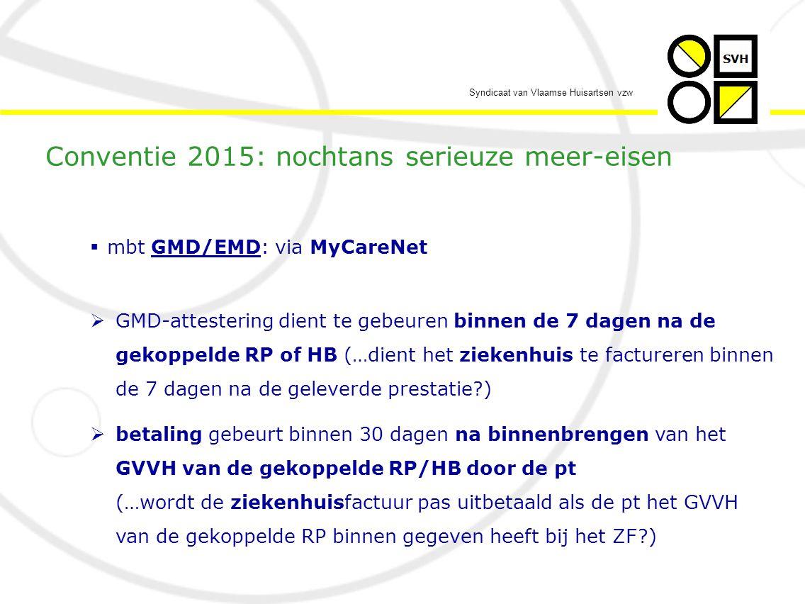 Syndicaat van Vlaamse Huisartsen vzw  mbt GMD/EMD: via MyCareNet  GMD-attestering dient te gebeuren binnen de 7 dagen na de gekoppelde RP of HB (…dient het ziekenhuis te factureren binnen de 7 dagen na de geleverde prestatie?)  betaling gebeurt binnen 30 dagen na binnenbrengen van het GVVH van de gekoppelde RP/HB door de pt (…wordt de ziekenhuisfactuur pas uitbetaald als de pt het GVVH van de gekoppelde RP binnen gegeven heeft bij het ZF?) Conventie 2015: nochtans serieuze meer-eisen