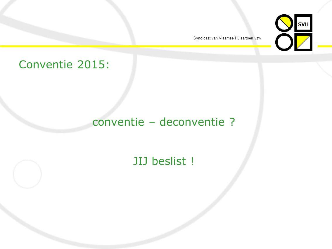 Syndicaat van Vlaamse Huisartsen vzw Conventie 2015: conventie – deconventie JIJ beslist !