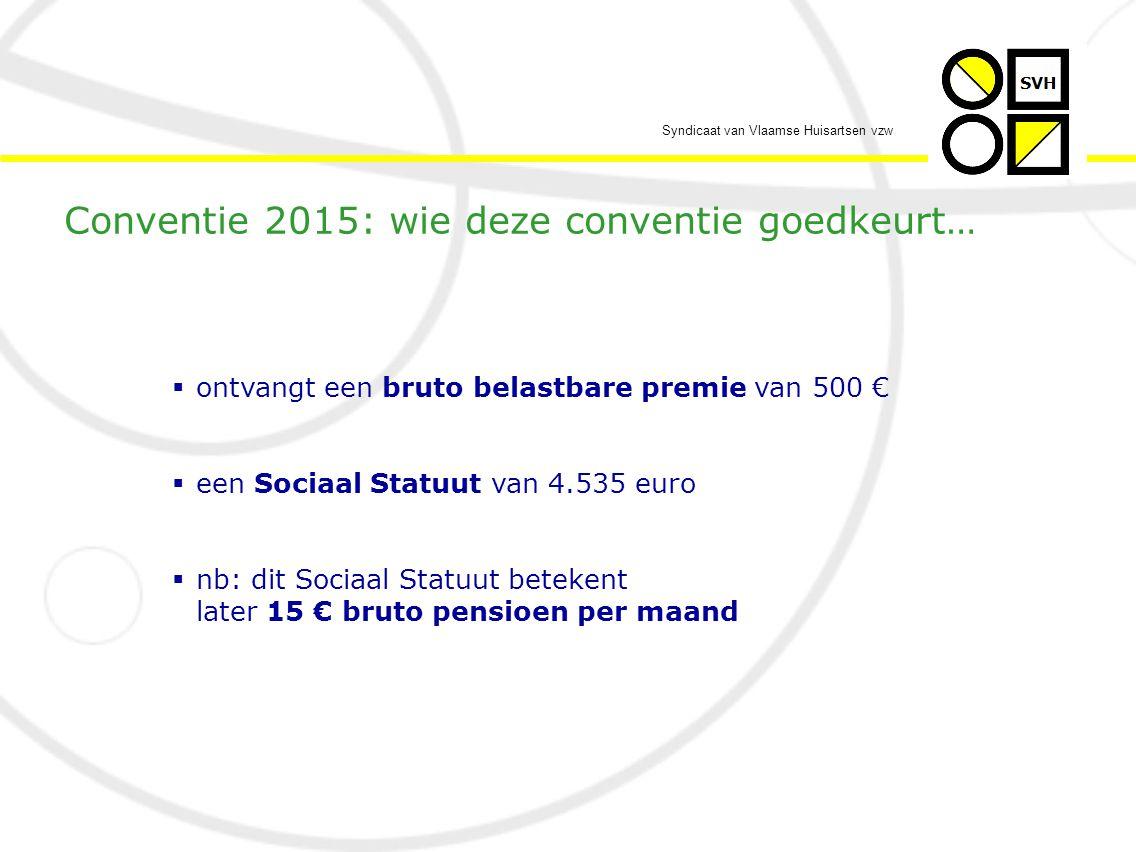 Syndicaat van Vlaamse Huisartsen vzw  ontvangt een bruto belastbare premie van 500 €  een Sociaal Statuut van 4.535 euro  nb: dit Sociaal Statuut betekent later 15 € bruto pensioen per maand Conventie 2015: wie deze conventie goedkeurt…