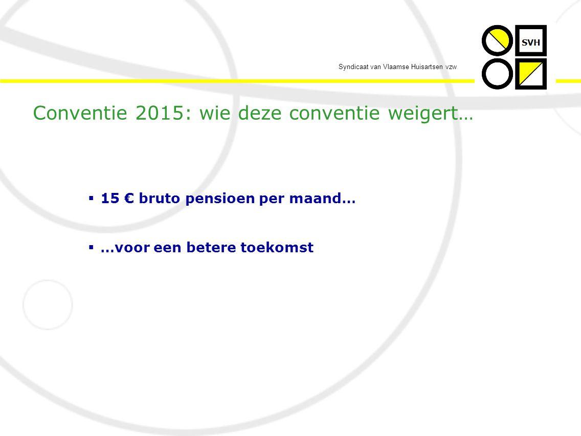 Syndicaat van Vlaamse Huisartsen vzw  15 € bruto pensioen per maand…  …voor een betere toekomst Conventie 2015: wie deze conventie weigert…