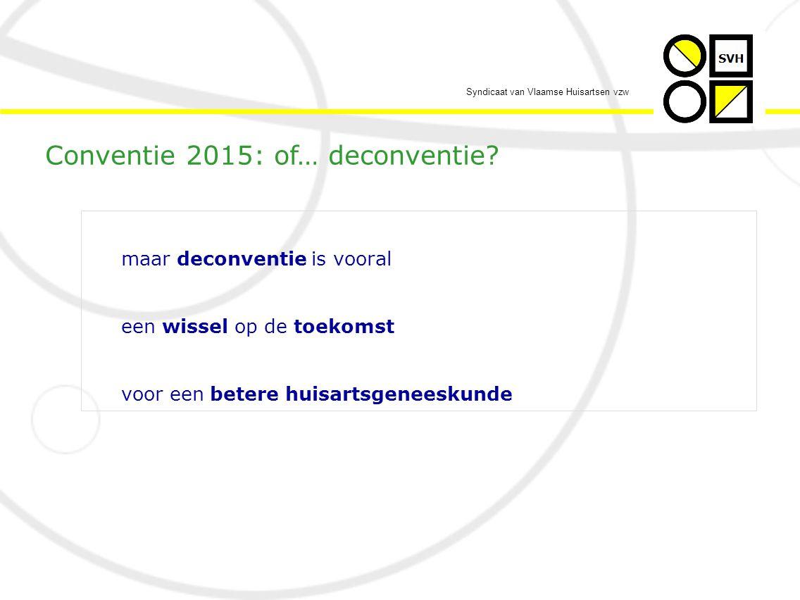 Syndicaat van Vlaamse Huisartsen vzw maar deconventie is vooral een wissel op de toekomst voor een betere huisartsgeneeskunde Conventie 2015: of… deconventie