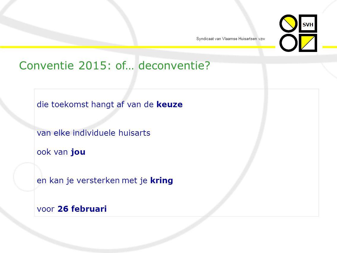 Syndicaat van Vlaamse Huisartsen vzw die toekomst hangt af van de keuze van elke individuele huisarts ook van jou en kan je versterken met je kring voor 26 februari Conventie 2015: of… deconventie