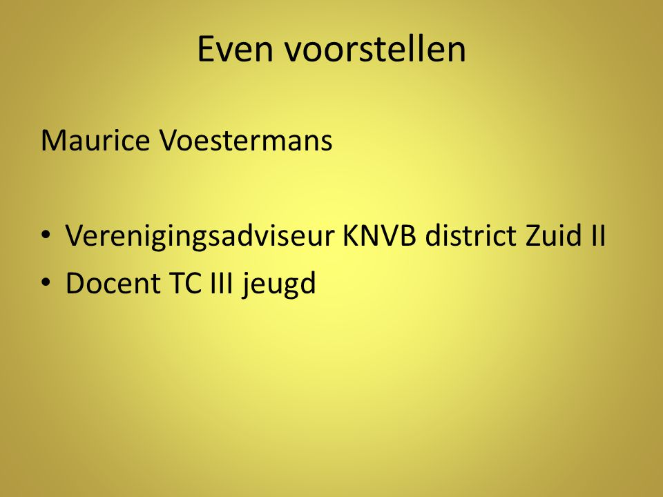 Even voorstellen Maurice Voestermans Verenigingsadviseur KNVB district Zuid II Docent TC III jeugd