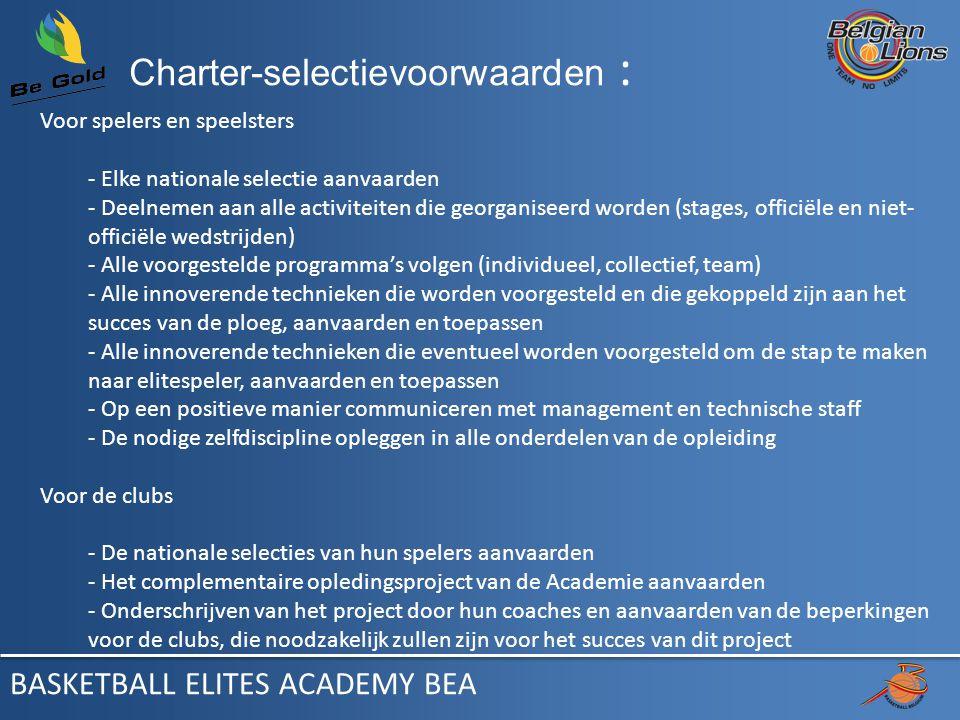 Charter-selectievoorwaarden : Voor spelers en speelsters - Elke nationale selectie aanvaarden - Deelnemen aan alle activiteiten die georganiseerd worden (stages, officiële en niet- officiële wedstrijden) - Alle voorgestelde programma's volgen (individueel, collectief, team) - Alle innoverende technieken die worden voorgesteld en die gekoppeld zijn aan het succes van de ploeg, aanvaarden en toepassen - Alle innoverende technieken die eventueel worden voorgesteld om de stap te maken naar elitespeler, aanvaarden en toepassen - Op een positieve manier communiceren met management en technische staff - De nodige zelfdiscipline opleggen in alle onderdelen van de opleiding Voor de clubs - De nationale selecties van hun spelers aanvaarden - Het complementaire opledingsproject van de Academie aanvaarden - Onderschrijven van het project door hun coaches en aanvaarden van de beperkingen voor de clubs, die noodzakelijk zullen zijn voor het succes van dit project BASKETBALL ELITES ACADEMY BEA